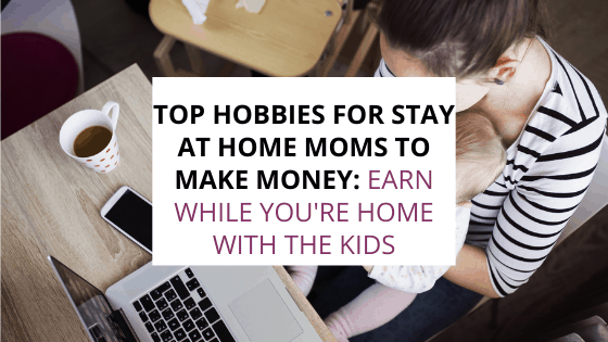 top hobbies for stay at home moms to make money